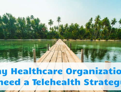 Why Healthcare Organizations need a Telehealth Strategy
