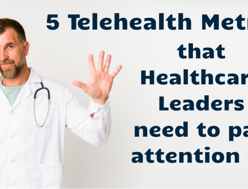 5 Telehealth Metrics Healthcare Leaders Need to Pay Attention to