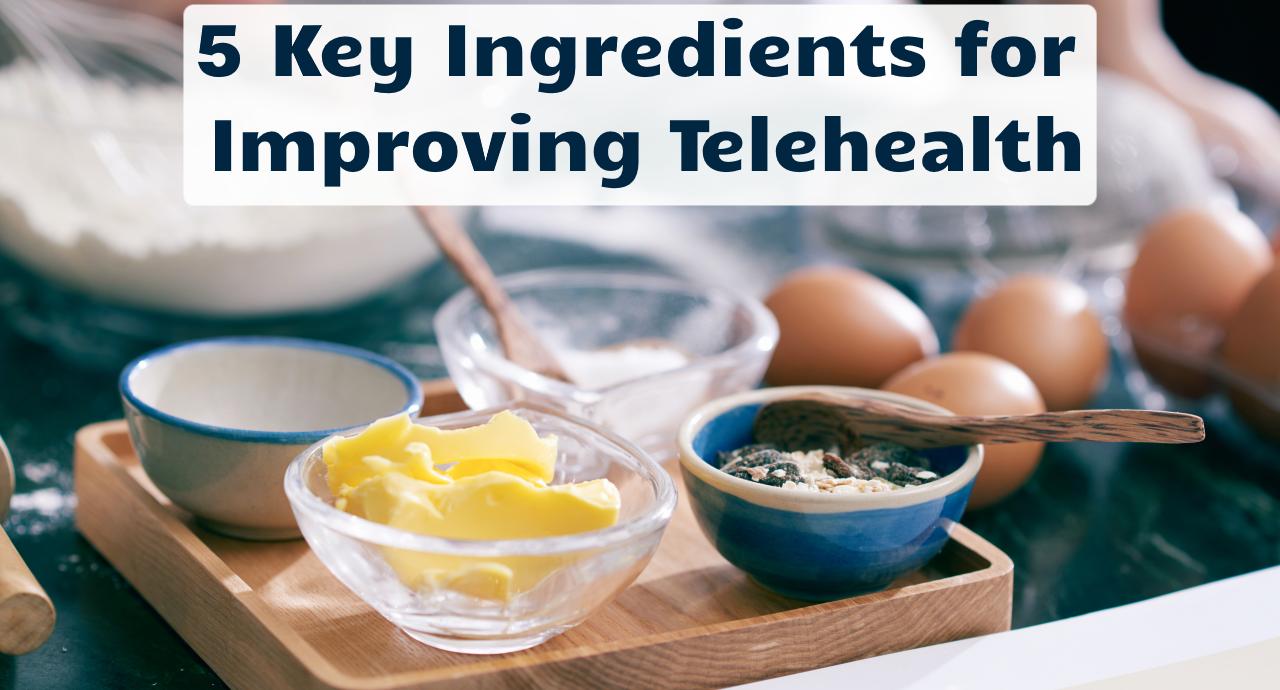 5 Key Ingredients for Improving Telehealth