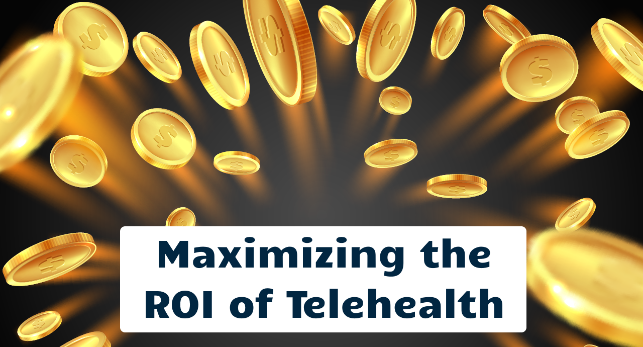 Maximizing the ROI of Telehealth