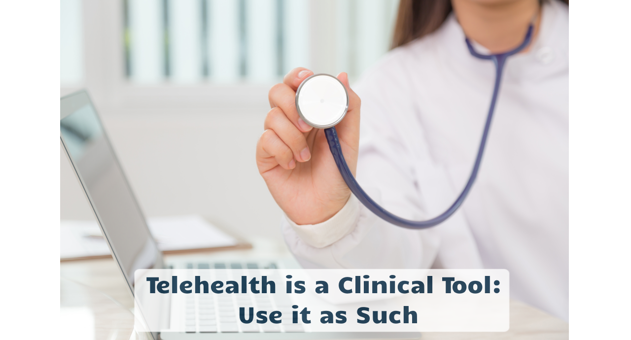 Telehealth is a Clinical Tool: Use it as Such